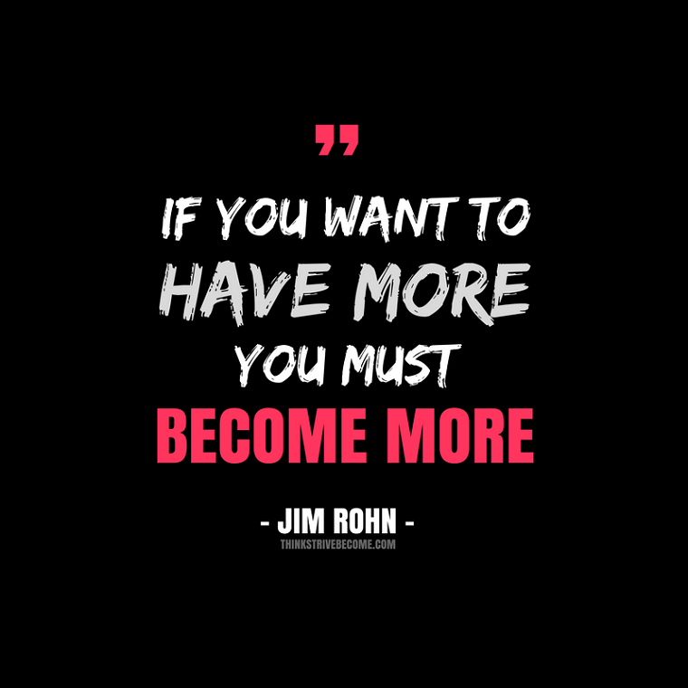 To Have More You Must Become More - Jim Rohn Quote
