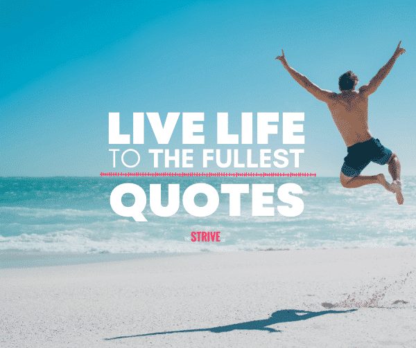 Live Life to The Fullest Quotes