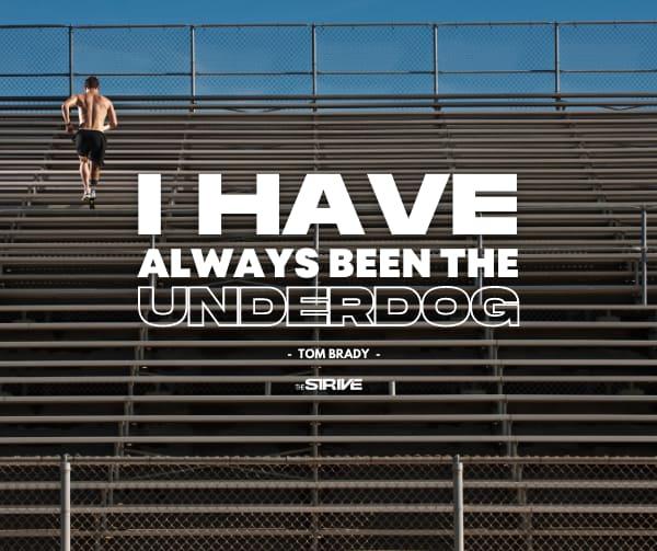 Tom Brady Quote Always The Underdog